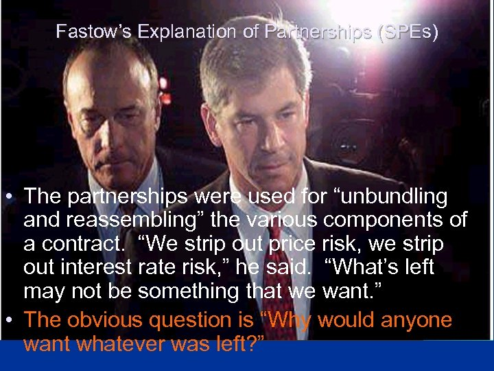 "Fastow's Explanation of Partnerships (SPEs) • The partnerships were used for ""unbundling and reassembling"""