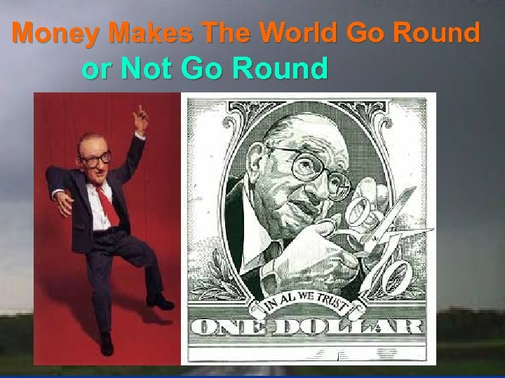 Money Makes The World Go Round or Not Go Round