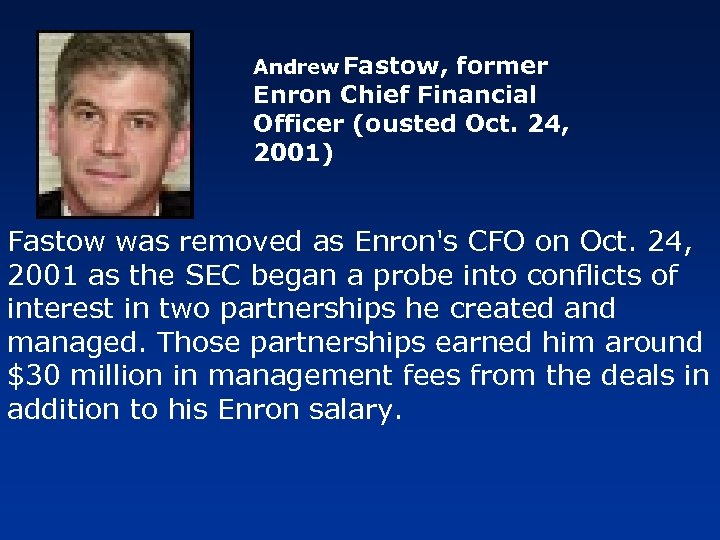 Andrew Fastow, former Enron Chief Financial Officer (ousted Oct. 24, 2001) Fastow was removed