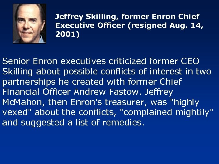 Jeffrey Skilling, former Enron Chief Executive Officer (resigned Aug. 14, 2001) Senior Enron executives