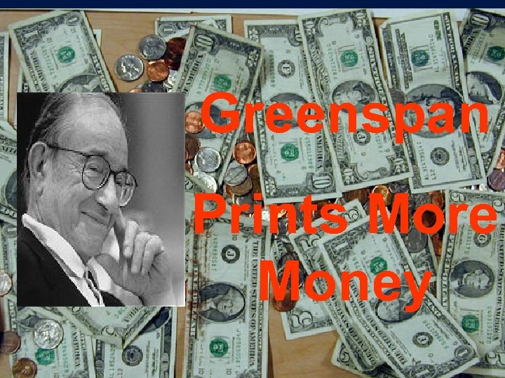 Greenspan Prints More Money