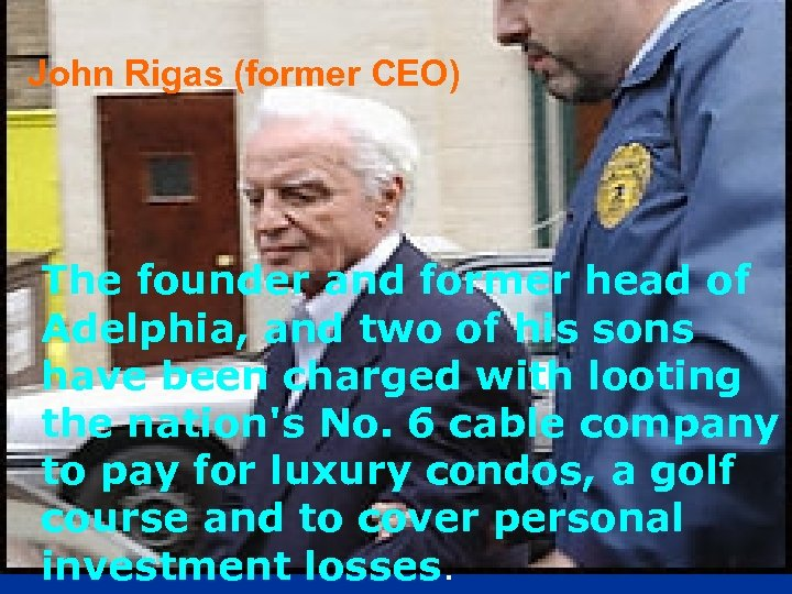 John Rigas (former CEO) The founder and former head of Adelphia, and two of