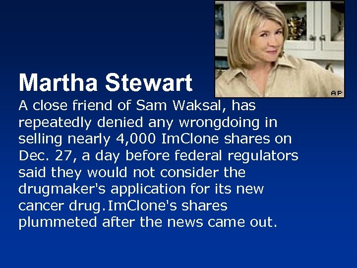 Martha Stewart A close friend of Sam Waksal, has repeatedly denied any wrongdoing in