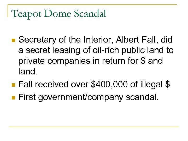 Teapot Dome Scandal Secretary of the Interior, Albert Fall, did a secret leasing of