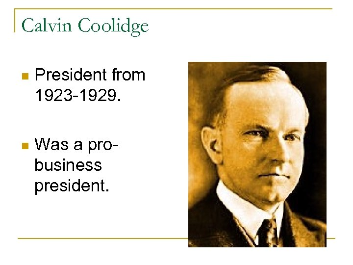 Calvin Coolidge n President from 1923 -1929. n Was a probusiness president.