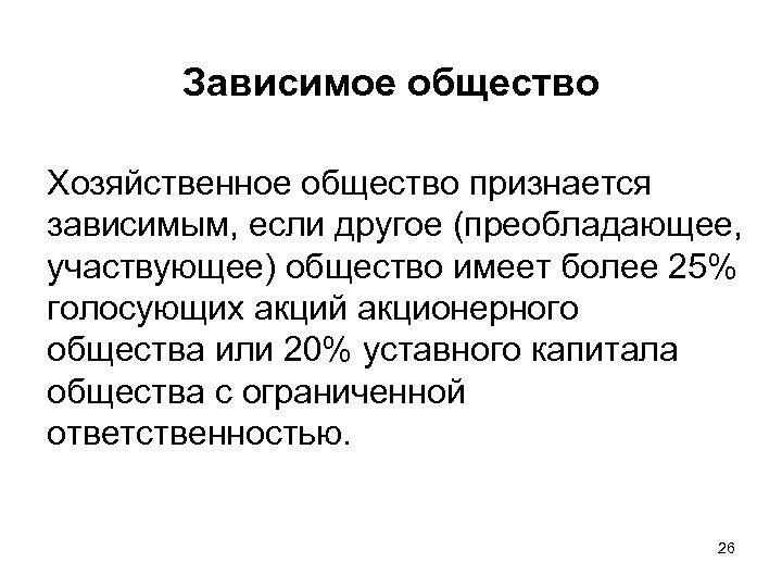 Зависимое общество Хозяйственное общество признается зависимым, если другое (преобладающее, участвующее) общество имеет более 25%