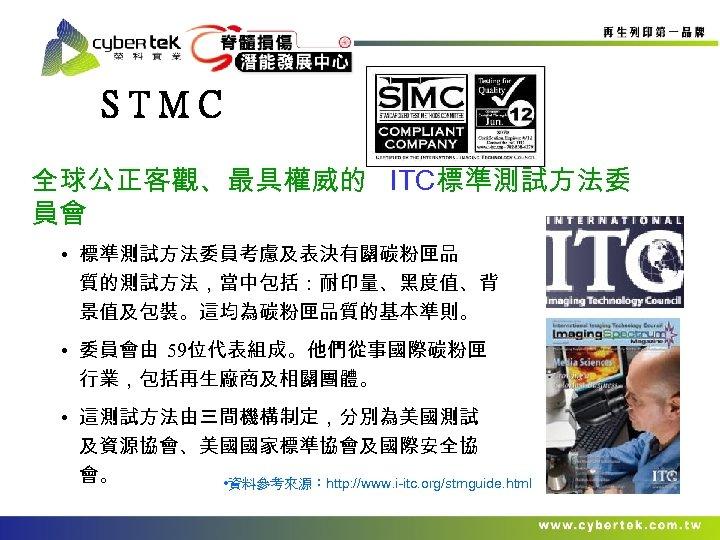 STMC 全球公正客觀、最具權威的 ITC標準測試方法委 員會 • 標準測試方法委員考慮及表決有關碳粉匣品 質的測試方法,當中包括:耐印量、黑度值、背 景值及包裝。這均為碳粉匣品質的基本準則。 • 委員會由 59位代表組成。他們從事國際碳粉匣 行業,包括再生廠商及相關團體。 • 這測試方法由三間機構制定,分別為美國測試