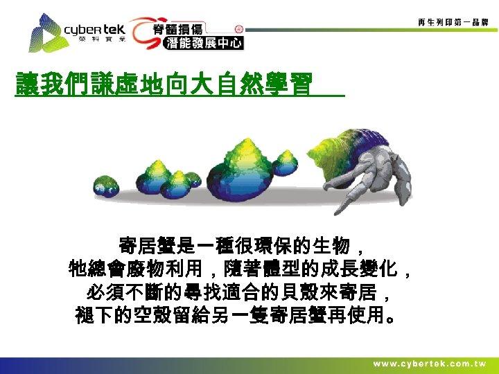 讓我們謙虛地向大自然學習 寄居蟹是一種很環保的生物, 牠總會廢物利用,隨著體型的成長變化, 必須不斷的尋找適合的貝殼來寄居, 褪下的空殼留給另一隻寄居蟹再使用。