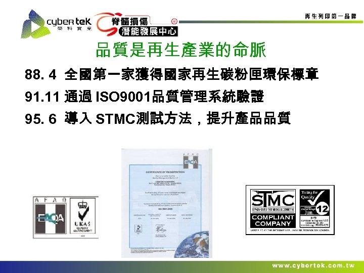 品質是再生產業的命脈 88. 4 全國第一家獲得國家再生碳粉匣環保標章 91. 11 通過 ISO 9001品質管理系統驗證 95. 6 導入 STMC測試方法,提升產品品質