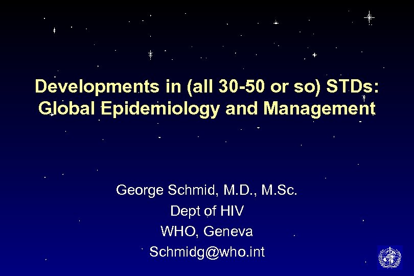 Developments in (all 30 -50 or so) STDs: Global Epidemiology and Management George Schmid,