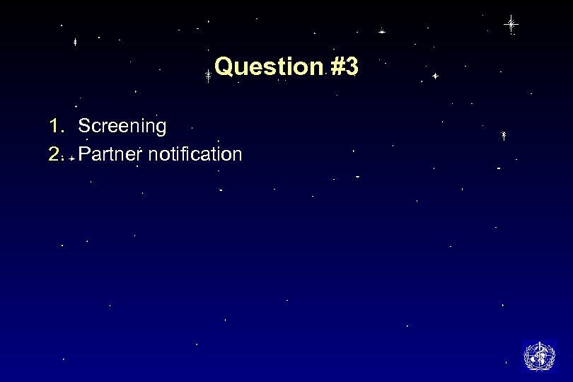 Question #3 1. Screening 2. Partner notification