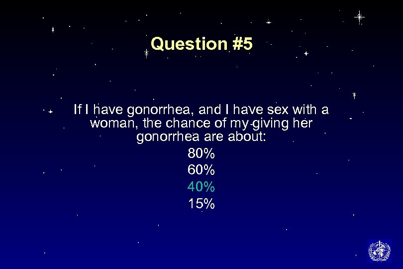 Question #5 If I have gonorrhea, and I have sex with a woman, the