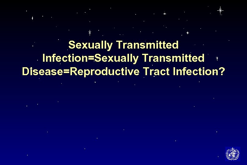 Sexually Transmitted Infection=Sexually Transmitted Disease=Reproductive Tract Infection?