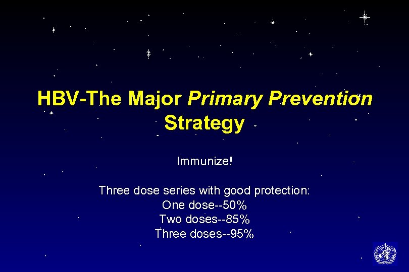 HBV-The Major Primary Prevention Strategy Immunize! Three dose series with good protection: One dose--50%