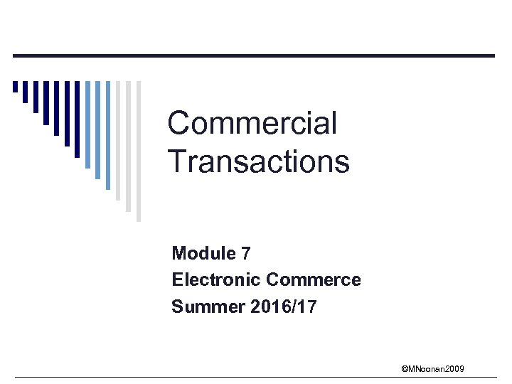 Commercial Transactions Module 7 Electronic Commerce Summer 2016/17 ©MNoonan 2009
