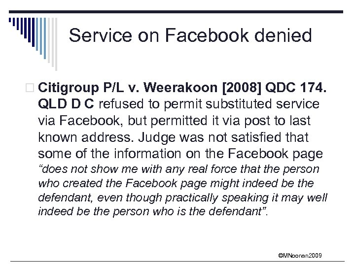 Service on Facebook denied o Citigroup P/L v. Weerakoon [2008] QDC 174. QLD D