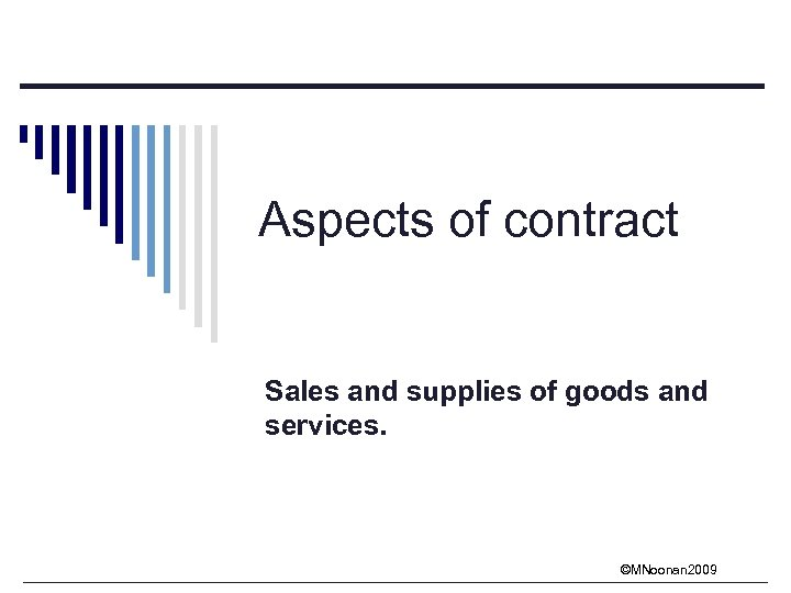 Aspects of contract Sales and supplies of goods and services. ©MNoonan 2009