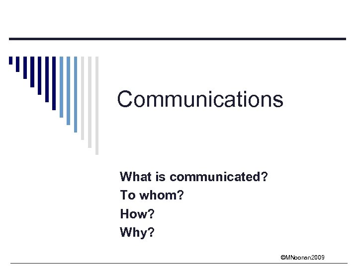 Communications What is communicated? To whom? How? Why? ©MNoonan 2009