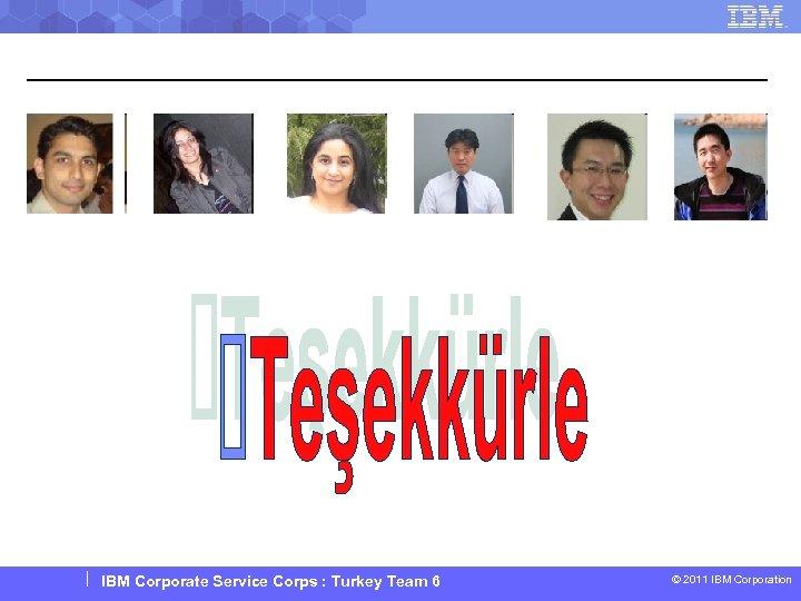 IBM Corporate Service Corps : Turkey Team 6 © 2011 IBM Corporation