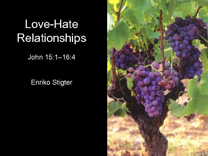 Love-Hate Relationships John 15: 1– 16: 4 Enriko Stigter