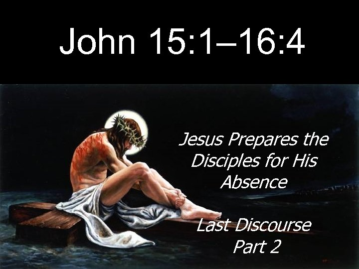 John 15: 1– 16: 4 Jesus Prepares the Disciples for His Absence Last Discourse