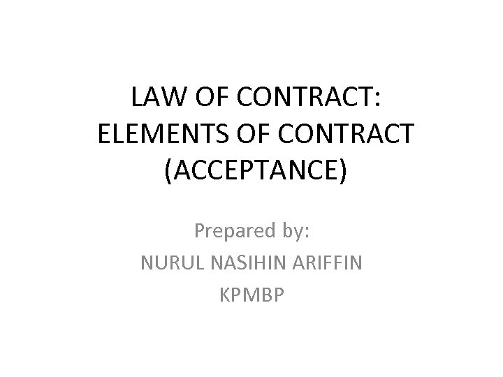 LAW OF CONTRACT: ELEMENTS OF CONTRACT (ACCEPTANCE) Prepared by: NURUL NASIHIN ARIFFIN KPMBP