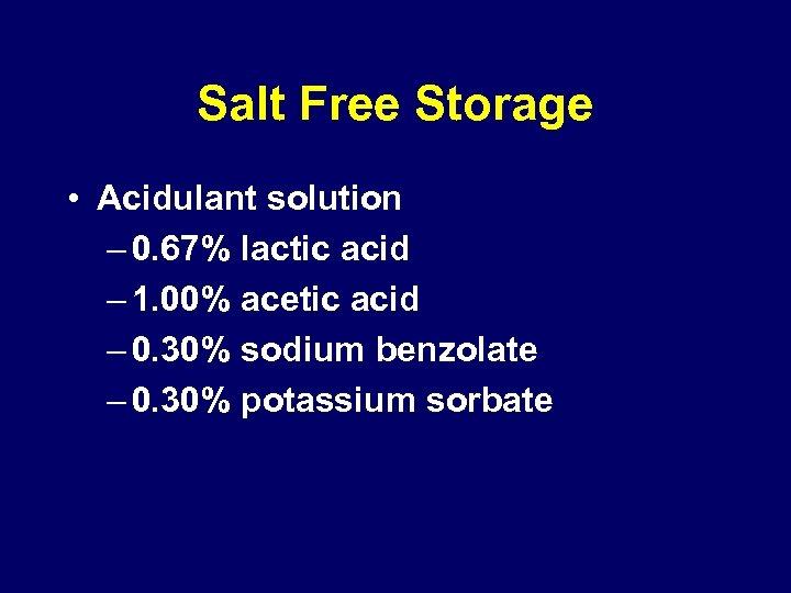 Salt Free Storage • Acidulant solution – 0. 67% lactic acid – 1. 00%