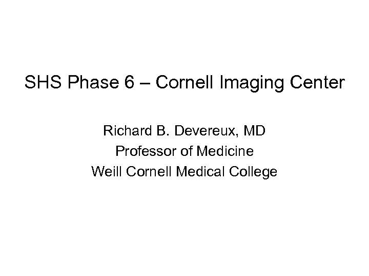 SHS Phase 6 – Cornell Imaging Center Richard B. Devereux, MD Professor of Medicine