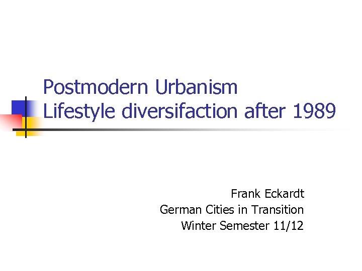Postmodern Urbanism Lifestyle diversifaction after 1989 Frank Eckardt German Cities in Transition Winter Semester