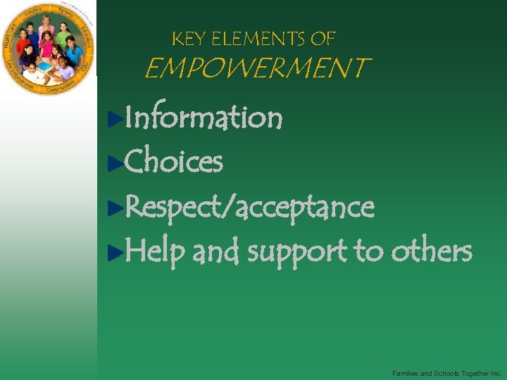 KEY ELEMENTS OF EMPOWERMENT Information Choices Respect/acceptance Help and support to others Families and