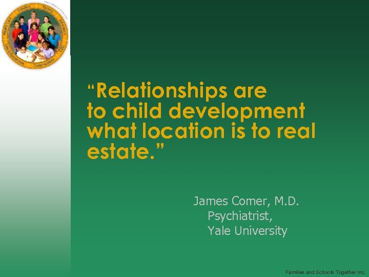 """""""Relationships are to child development what location is to real estate. """" James Comer,"""