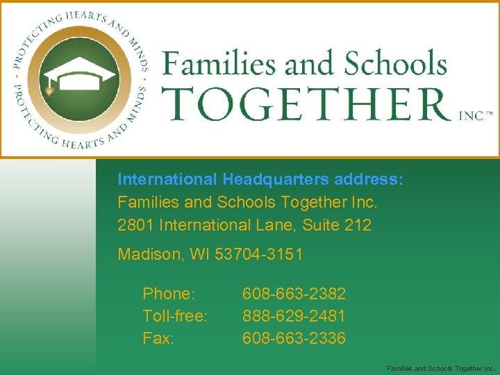 International Headquarters address: Families and Schools Together Inc. 2801 International Lane, Suite 212 Madison,