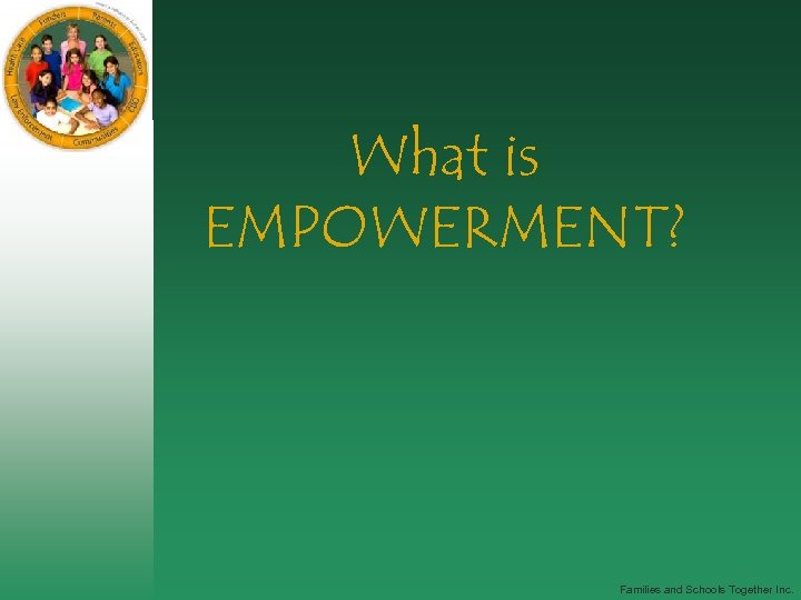 What is EMPOWERMENT? Families and Schools Together Inc.