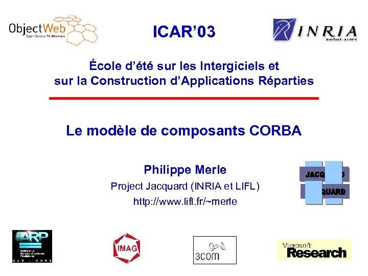 ICAR' 03 École d'été sur les Intergiciels et sur la Construction d'Applications Réparties Le