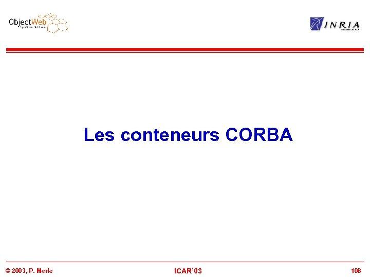 Les conteneurs CORBA © 2003, P. Merle ICAR' 03 108