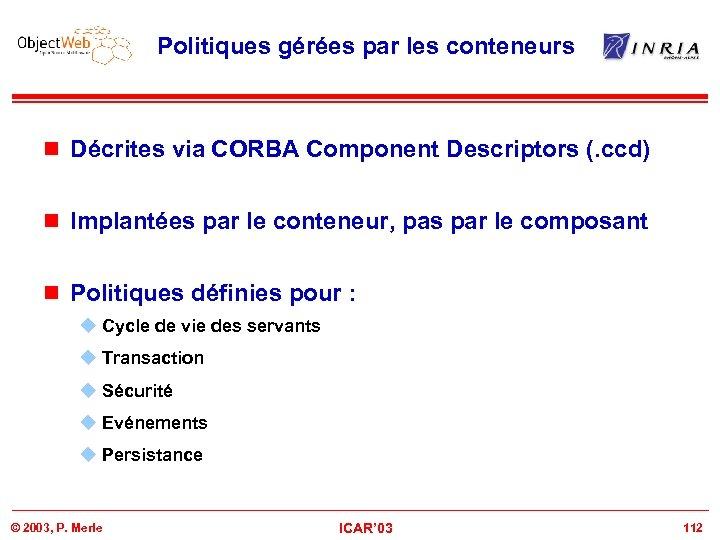 Politiques gérées par les conteneurs n Décrites via CORBA Component Descriptors (. ccd) n