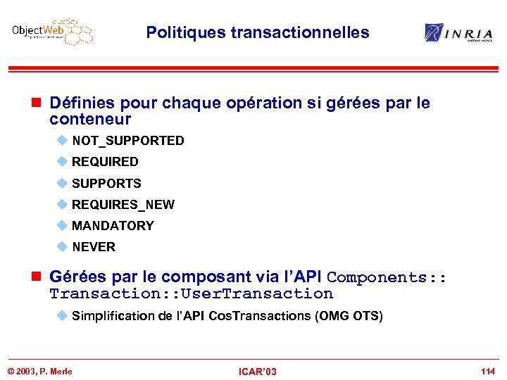 Politiques transactionnelles n Définies pour chaque opération si gérées par le conteneur u NOT_SUPPORTED