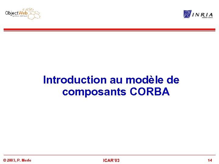 Introduction au modèle de composants CORBA © 2003, P. Merle ICAR' 03 14