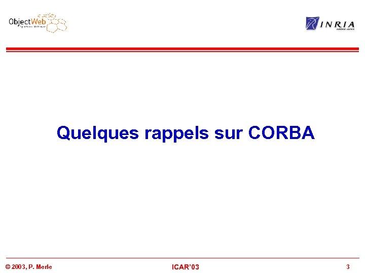 Quelques rappels sur CORBA © 2003, P. Merle ICAR' 03 3