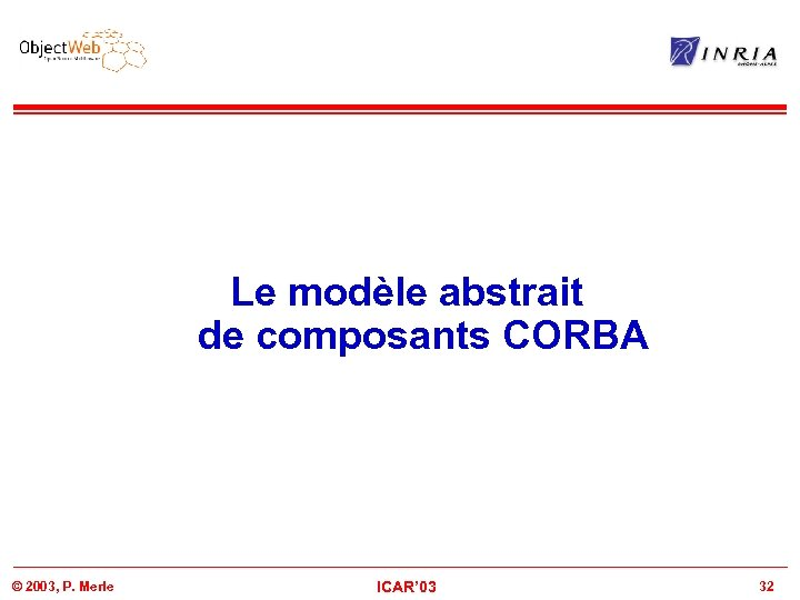 Le modèle abstrait de composants CORBA © 2003, P. Merle ICAR' 03 32
