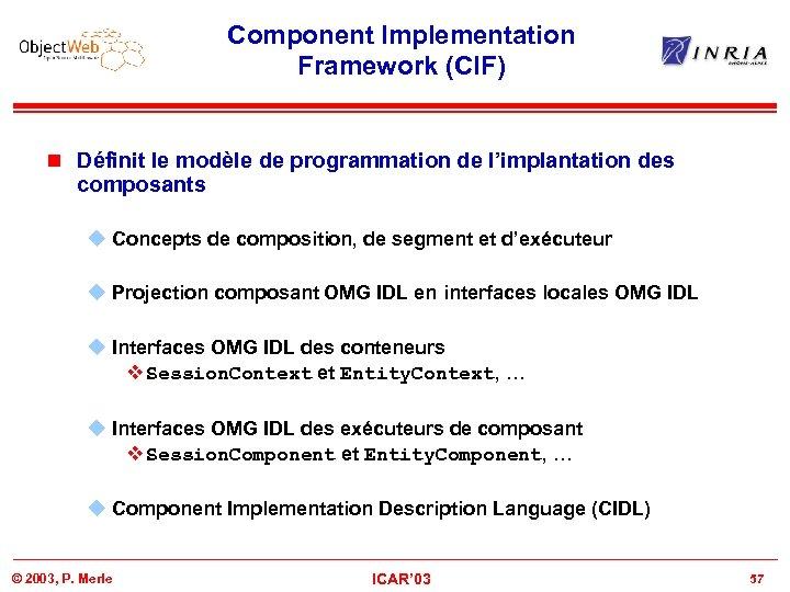 Component Implementation Framework (CIF) n Définit le modèle de programmation de l'implantation des composants