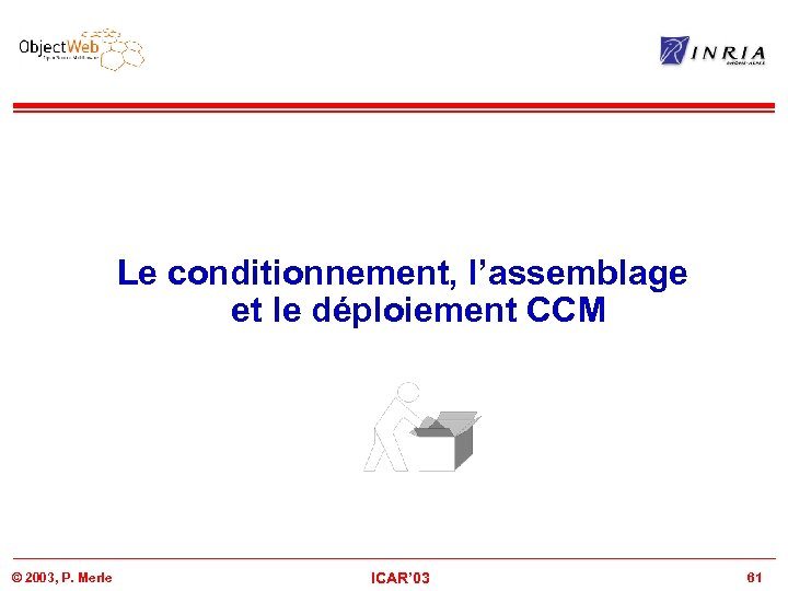 Le conditionnement, l'assemblage et le déploiement CCM © 2003, P. Merle ICAR' 03 61
