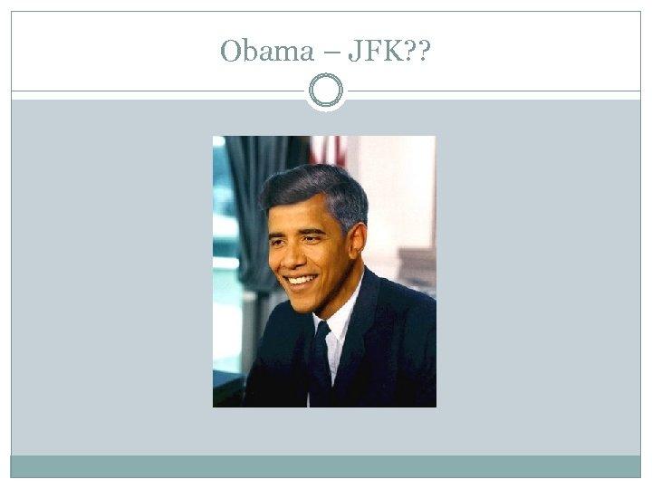 Obama – JFK? ?