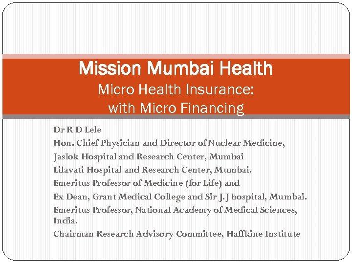 Mission Mumbai Health Micro Health Insurance: with Micro Financing Dr R D Lele Hon.