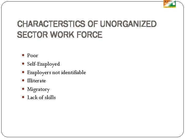 CHARACTERSTICS OF UNORGANIZED SECTOR WORK FORCE Poor Self-Employed Employers not identifiable Illiterate Migratory Lack
