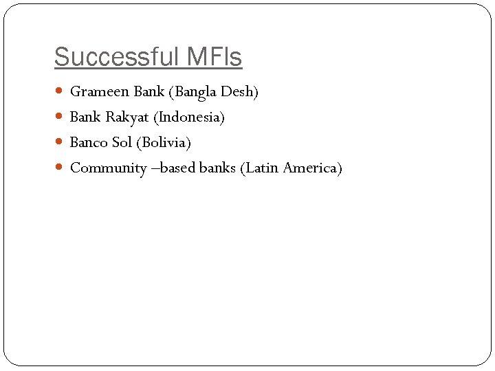 Successful MFIs Grameen Bank (Bangla Desh) Bank Rakyat (Indonesia) Banco Sol (Bolivia) Community –based