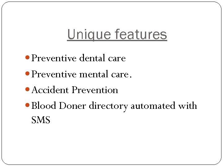 Unique features Preventive dental care Preventive mental care. Accident Prevention Blood Doner directory automated