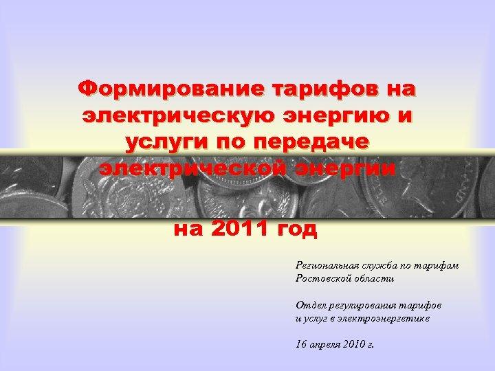 Формирование тарифов на электрическую энергию и услуги по передаче электрической энергии на 2011 год