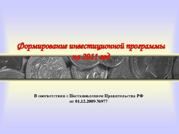 Формирование инвестиционной программы на 2011 год В соответствии с Постановлением Правительства РФ от 01.