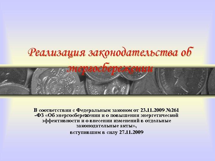 Реализация законодательства об энергосбережении В соответствии с Федеральным законом от 23. 11. 2009 №
